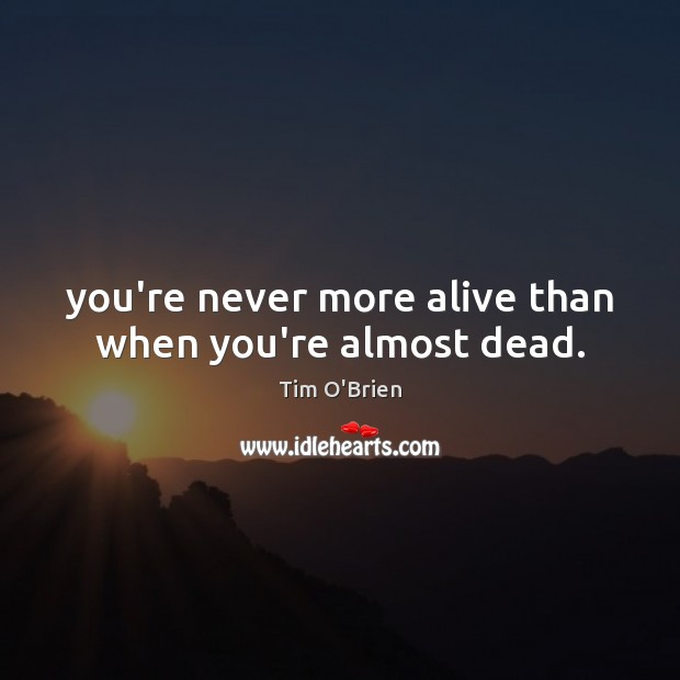 You're never more alive than when you're almost dead. Tim O'Brien Picture Quote