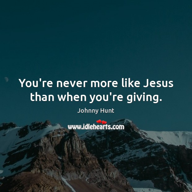 Johnny Hunt Picture Quote image saying: You're never more like Jesus than when you're giving.