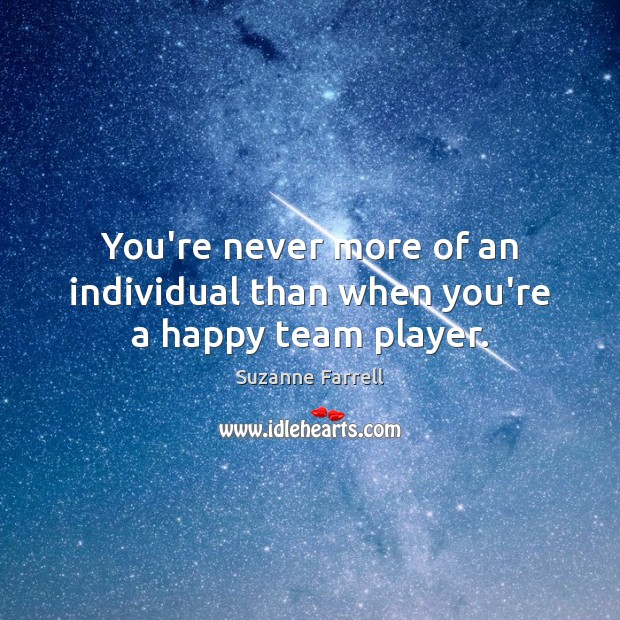 You're never more of an individual than when you're a happy team player. Suzanne Farrell Picture Quote