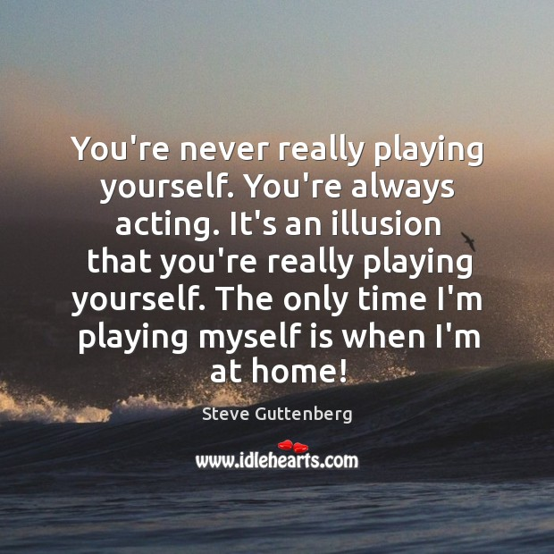 You're never really playing yourself. You're always acting. It's an illusion that Steve Guttenberg Picture Quote