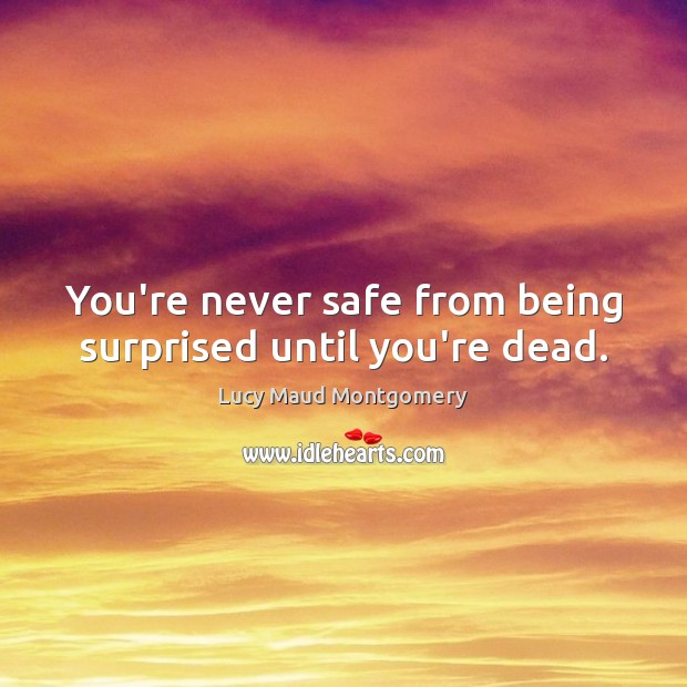 You're never safe from being surprised until you're dead. Lucy Maud Montgomery Picture Quote