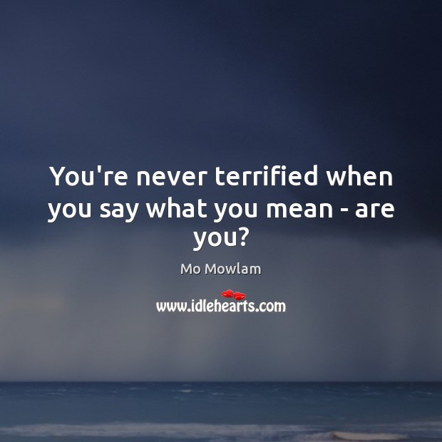 You're never terrified when you say what you mean – are you? Image