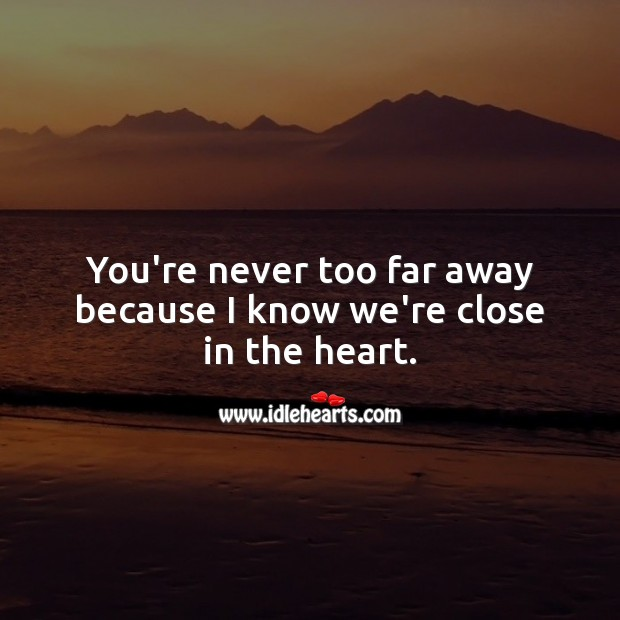 You're never too far away because I know we're close in the heart. Image