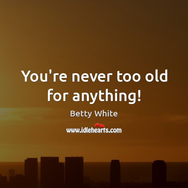 You're never too old for anything! Betty White Picture Quote