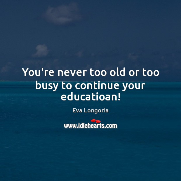 You're never too old or too busy to continue your educatioan! Eva Longoria Picture Quote