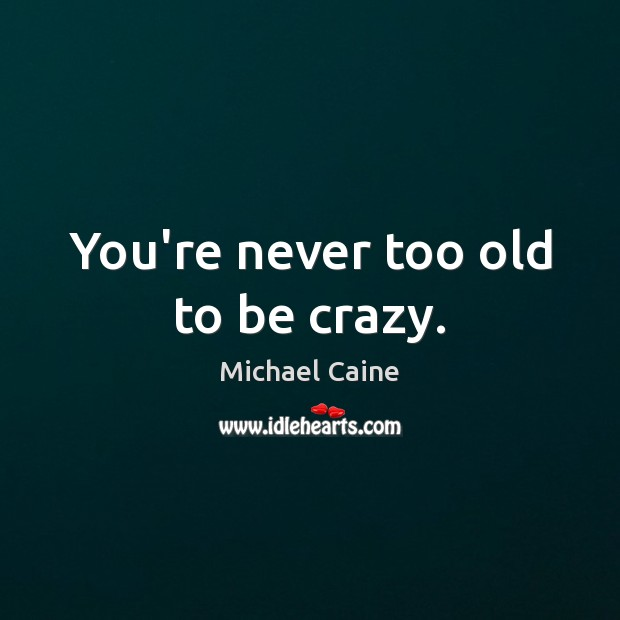 Image, You're never too old to be crazy.