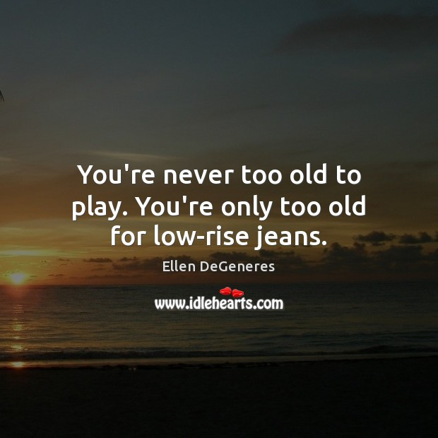 Image, You're never too old to play. You're only too old for low-rise jeans.