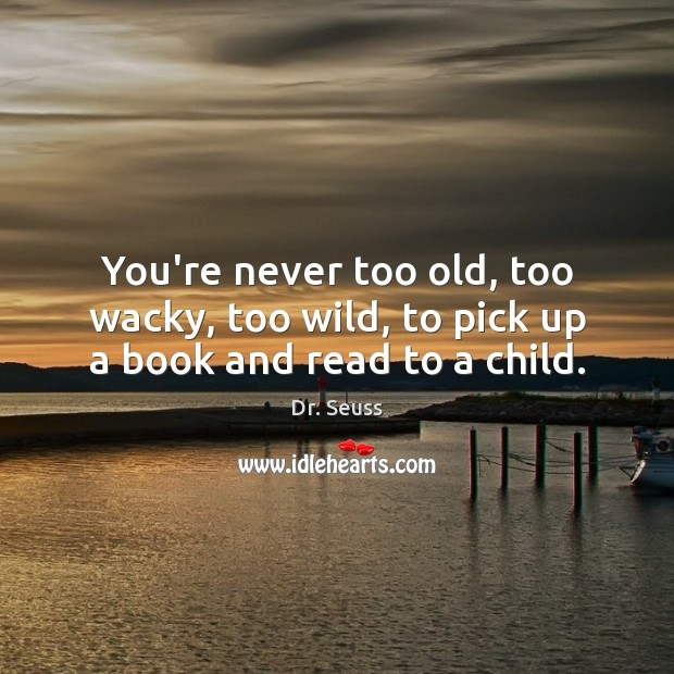 Image, You're never too old, too wacky, too wild, to pick up a book and read to a child.