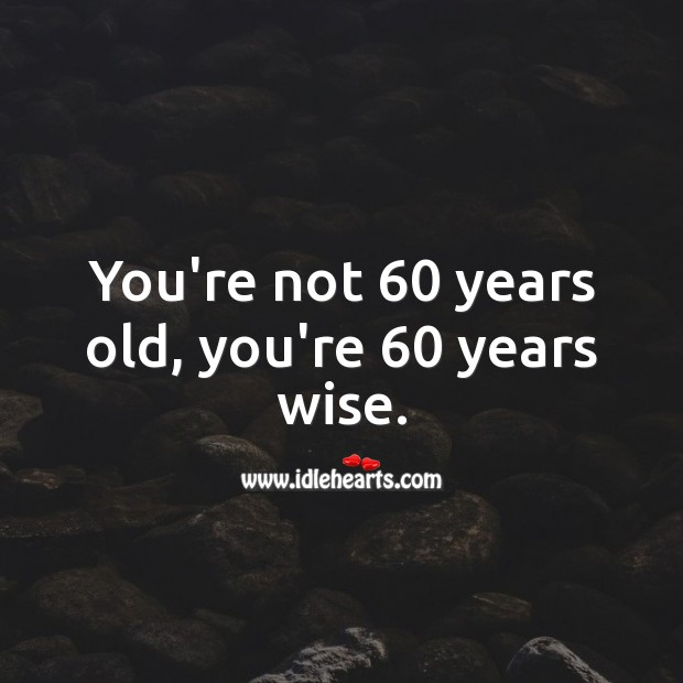 You're not 60 years old, you're 60 years wise. Wise Quotes Image