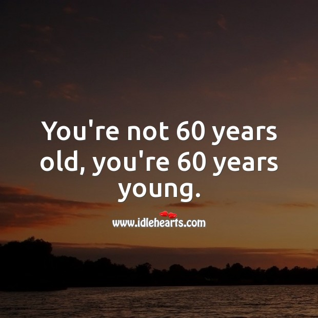 You're not 60 years old, you're 60 years young. 60th Birthday Messages Image