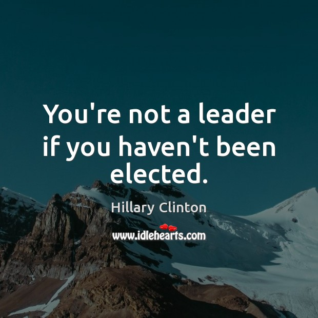 You're not a leader if you haven't been elected. Hillary Clinton Picture Quote