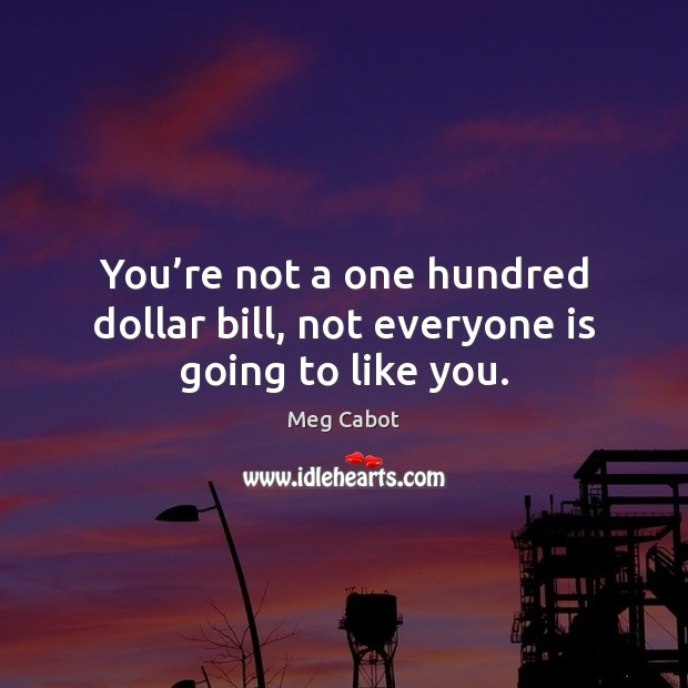You're not a one hundred dollar bill, not everyone is going to like you. Image