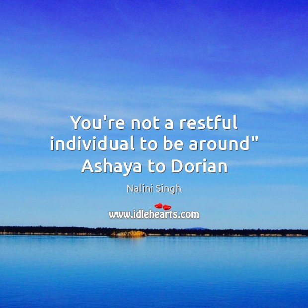 """You're not a restful individual to be around"""" Ashaya to Dorian Nalini Singh Picture Quote"""