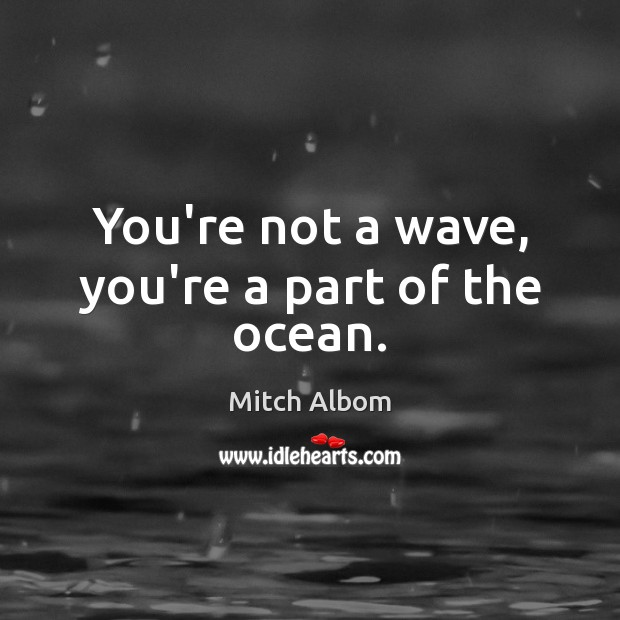 You're not a wave, you're a part of the ocean. Mitch Albom Picture Quote