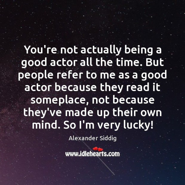 Image, You're not actually being a good actor all the time. But people