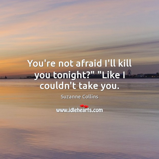 """Image, You're not afraid I'll kill you tonight?"""" """"Like I couldn't take you."""