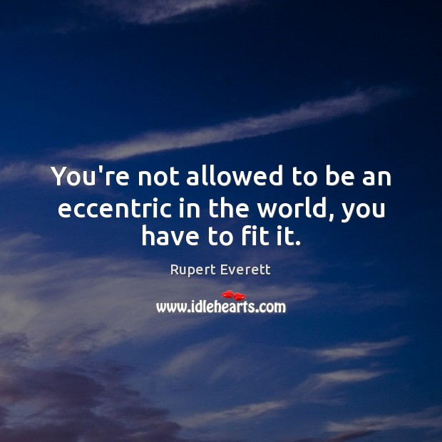 Image, You're not allowed to be an eccentric in the world, you have to fit it.