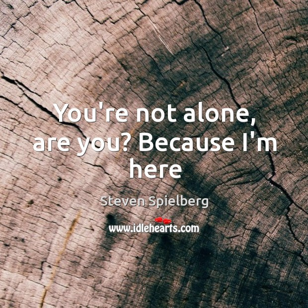 You're not alone, are you? Because I'm here Image