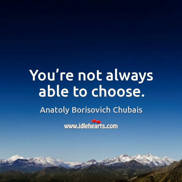You're not always able to choose. Image