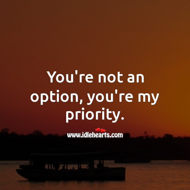 You're not an option, you're my priority. Priority Quotes Image