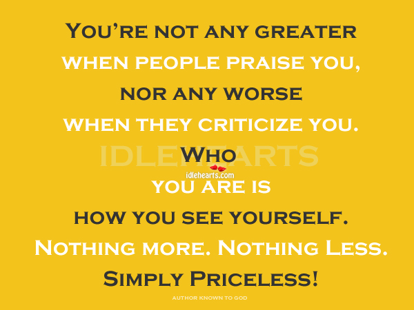 You're Not Any Greater When People Praise You….
