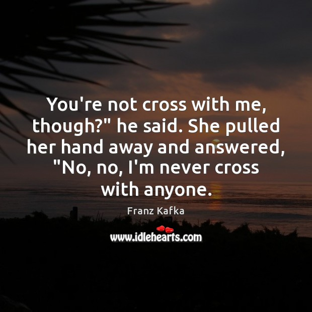 """You're not cross with me, though?"""" he said. She pulled her hand Franz Kafka Picture Quote"""