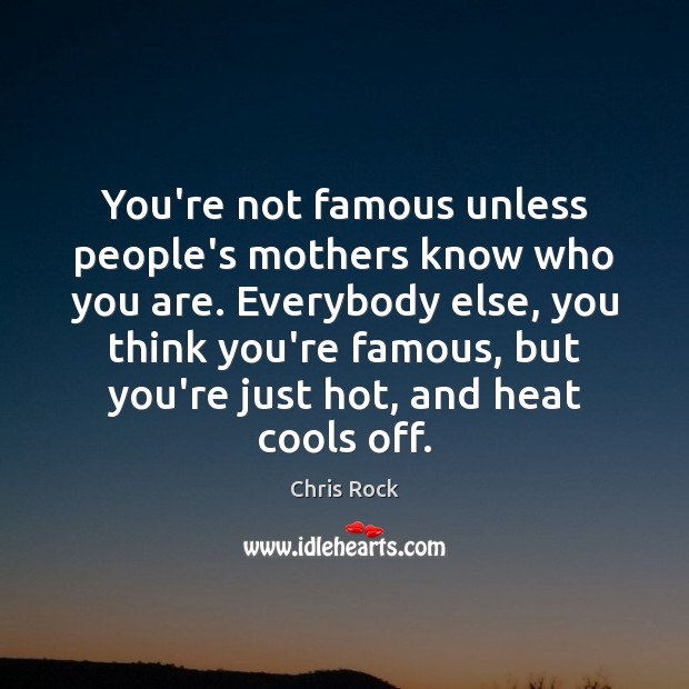 You're not famous unless people's mothers know who you are. Everybody else, Chris Rock Picture Quote