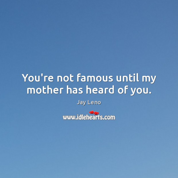 Image, You're not famous until my mother has heard of you.