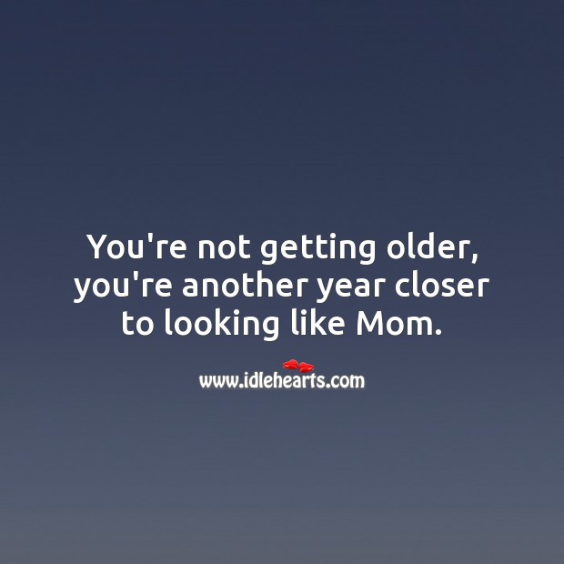 You're not getting older, you're another year closer to looking like Mom. Image