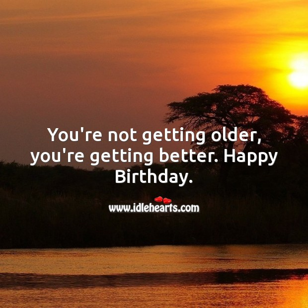 You're not getting older, you're getting better. Image