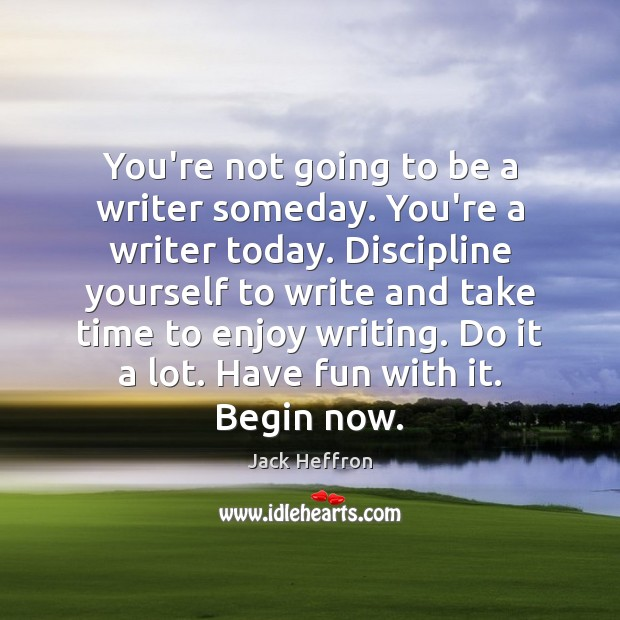 You're not going to be a writer someday. You're a writer today. Image