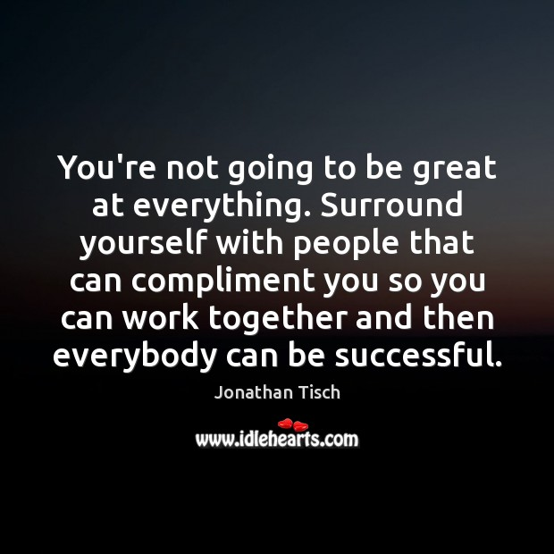 You're not going to be great at everything. Surround yourself with people Image