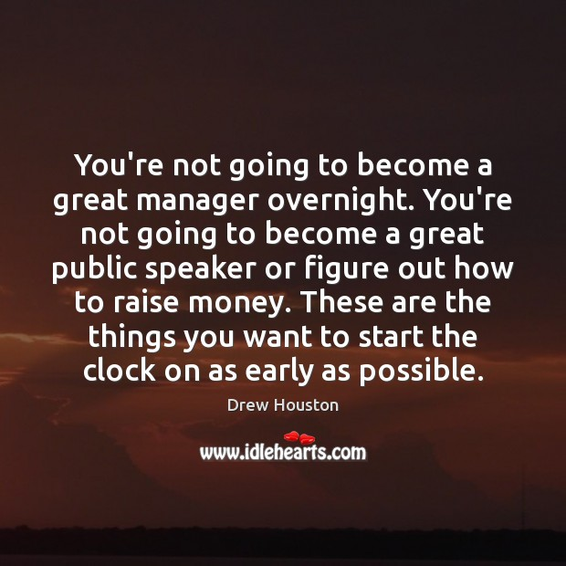 You're not going to become a great manager overnight. You're not going Drew Houston Picture Quote