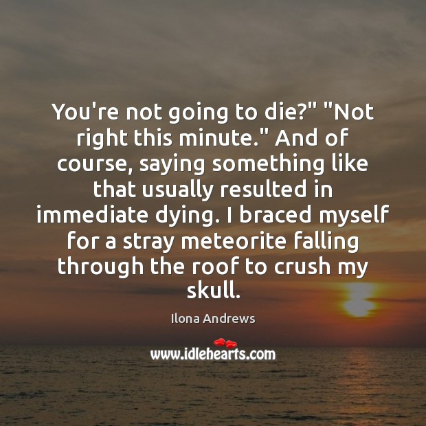 """Image, You're not going to die?"""" """"Not right this minute."""" And of course,"""