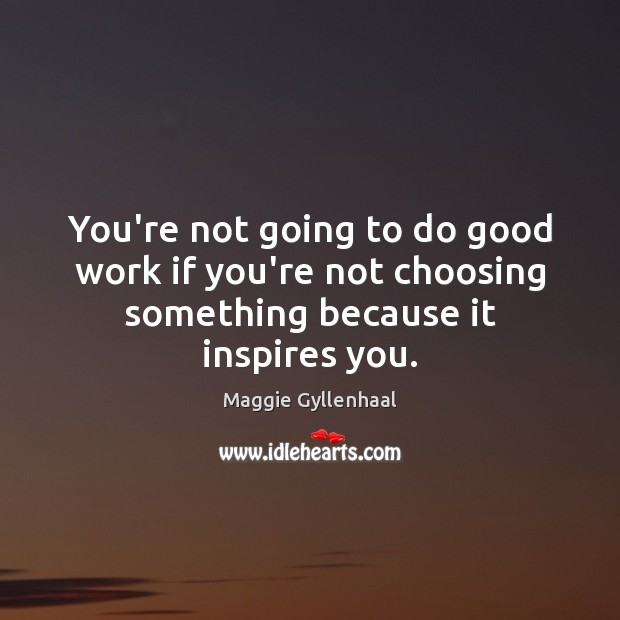 You're not going to do good work if you're not choosing something because it inspires you. Image