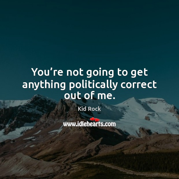 You're not going to get anything politically correct out of me. Kid Rock Picture Quote