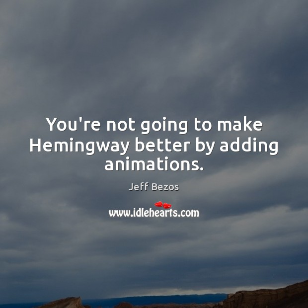 You're not going to make Hemingway better by adding animations. Image