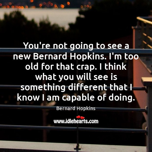 Image, You're not going to see a new Bernard Hopkins. I'm too old