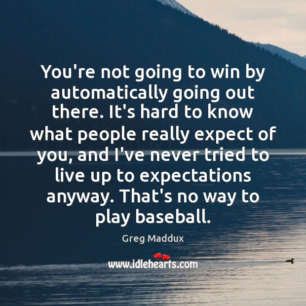 You're not going to win by automatically going out there. It's hard Greg Maddux Picture Quote