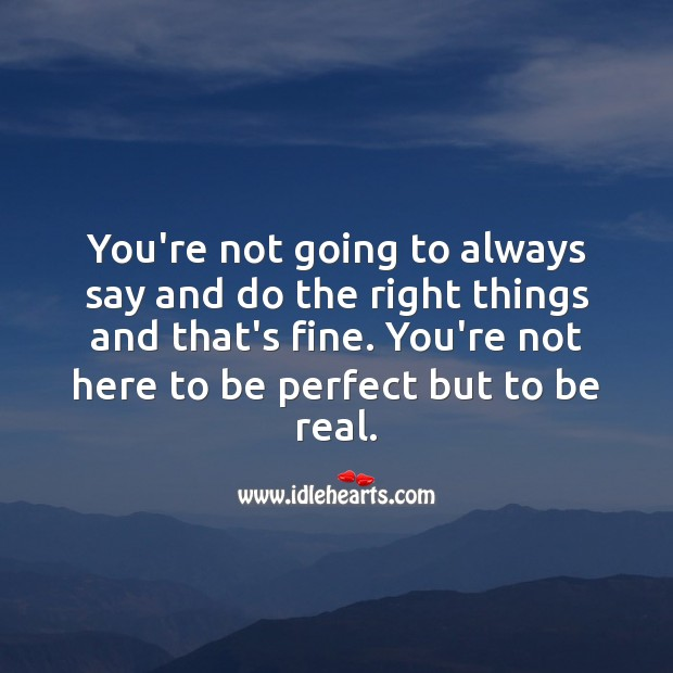 You're not here to be perfect but to be real. Love Quotes to Live By