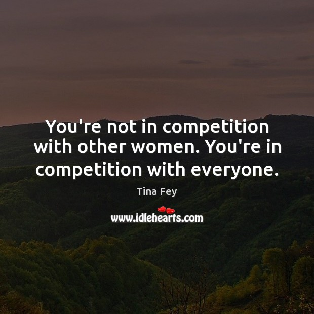 You're not in competition with other women. You're in competition with everyone. Image