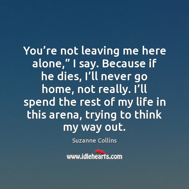 "You're not leaving me here alone,"" I say. Because if he Suzanne Collins Picture Quote"