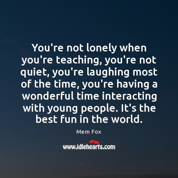 You're not lonely when you're teaching, you're not quiet, you're laughing most Image