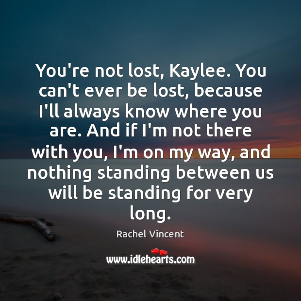 You're not lost, Kaylee. You can't ever be lost, because I'll always Rachel Vincent Picture Quote