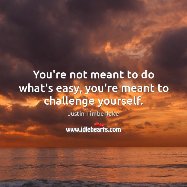 You're not meant to do what's easy, you're meant to challenge yourself. Image