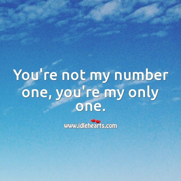 Image, You're not my number one, you're my only one.