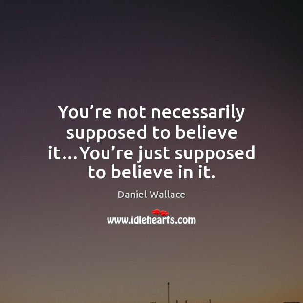 You're not necessarily supposed to believe it…You're just supposed to believe in it. Daniel Wallace Picture Quote