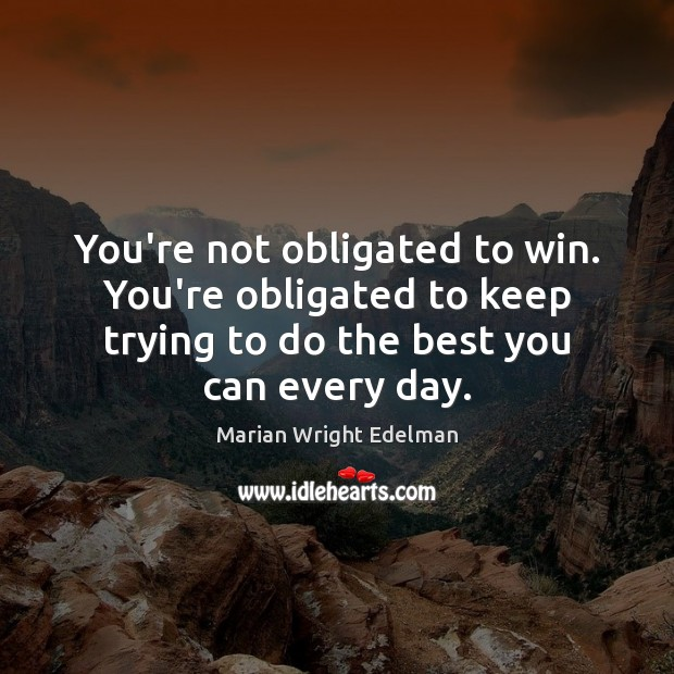 You're not obligated to win. You're obligated to keep trying to do Marian Wright Edelman Picture Quote