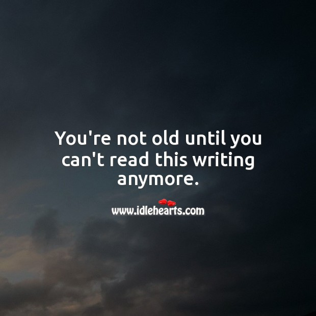 You're not old until you can't read this writing anymore. Funny Birthday Messages Image