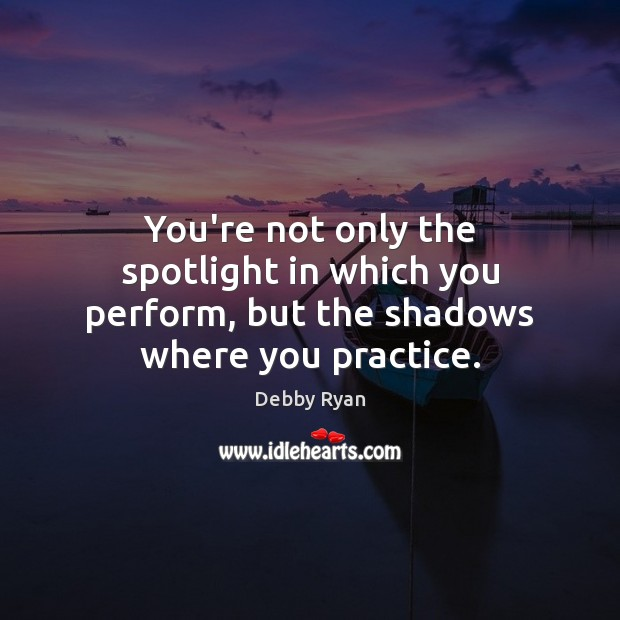 You're not only the spotlight in which you perform, but the shadows where you practice. Debby Ryan Picture Quote